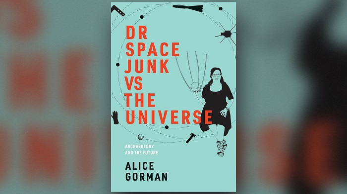 Dr Space Junk Vs The Universe By Alice Gorman.